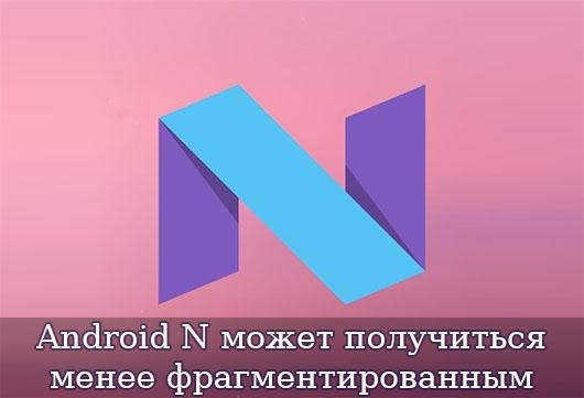 Android N может получиться менее фрагментированным
