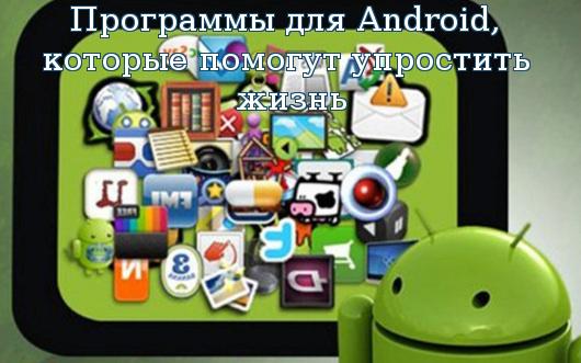 Программы для Android, которые помогут упростить жизнь