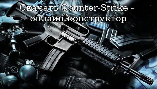 Скачать Counter-Strike - онлайн конструктор